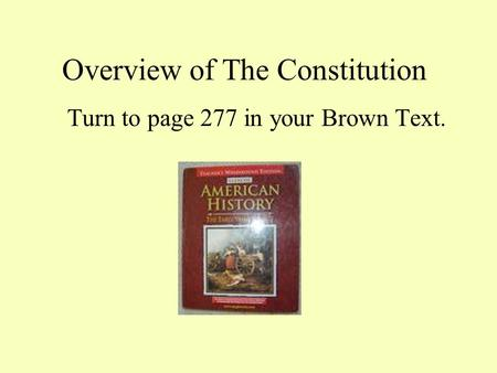 Overview of The Constitution Turn to page 277 in your Brown Text.