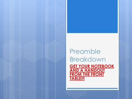 Preamble Breakdown GET YOUR NOTEBOOK AND A HANDOUT FROM THE FRONT TABLE!!!