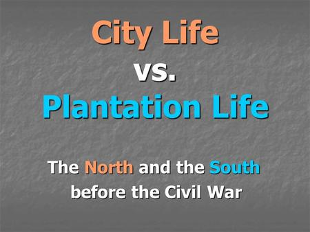 City Life vs. Plantation Life The North and the South before the Civil War before the Civil War.