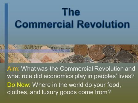 Aim: What was the Commercial Revolution and what role did economics play in peoples' lives? Do Now: Where in the world do your food, clothes, and luxury.