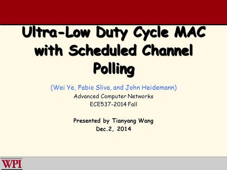 Ultra-Low Duty Cycle MAC with Scheduled Channel Polling (Wei Ye, Fabio Sliva, and John Heidemann) Advanced Computer Networks ECE537-2014 Fall Presented.