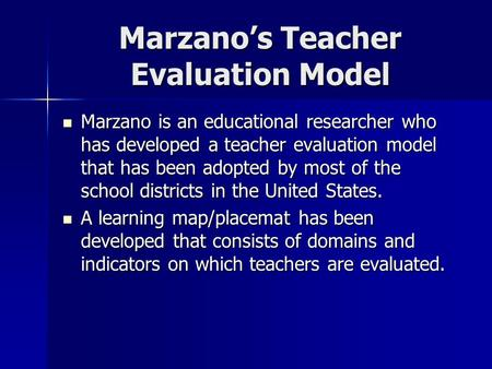 Marzano's Teacher Evaluation Model Marzano is an educational researcher who has developed a teacher evaluation model that has been adopted by most of the.