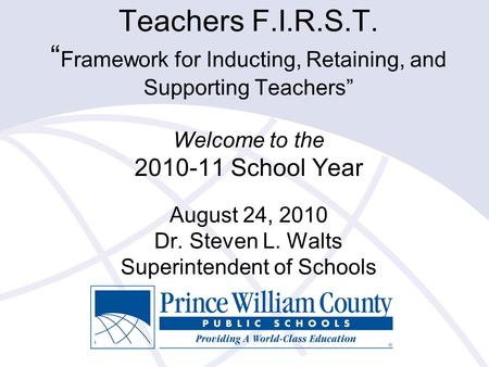 "Teachers F.I.R.S.T. "" Framework for Inducting, Retaining, and Supporting Teachers"" Welcome to the 2010-11 School Year August 24, 2010 Dr. Steven L. Walts."