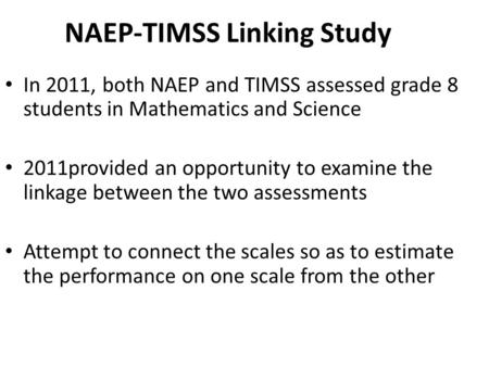 NAEP-TIMSS Linking Study In 2011, both NAEP and TIMSS assessed grade 8 students in Mathematics and Science 2011provided an opportunity to examine the linkage.
