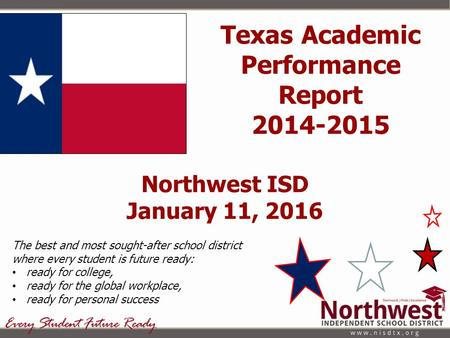 Northwest ISD January 11, 2016 The best and most sought-after school district where every student is future ready: ready for college, ready for the global.