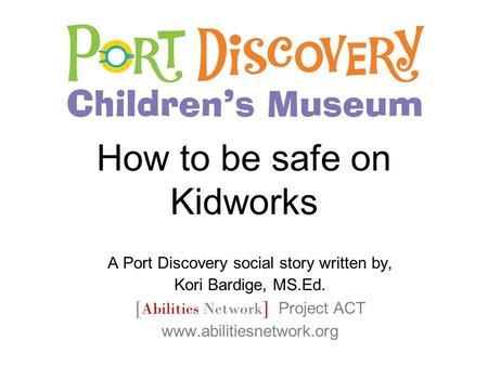 How to be safe on Kidworks A Port Discovery social story written by, Kori Bardige, MS.Ed. [ Abilities Network ] Project ACT www.abilitiesnetwork.org.