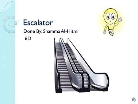 Escalator Done By: Shamma Al-Hitmi 6D Introduction In this project, we had to choose an invention or innovation and show what problem it solved and the.