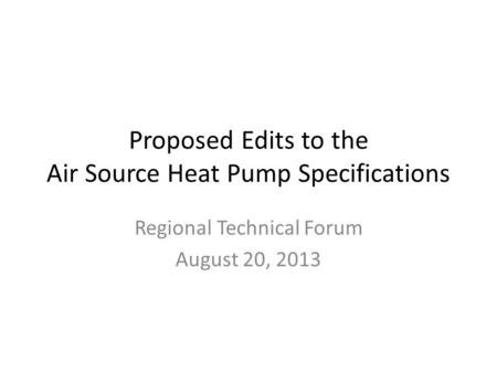 Proposed Edits to the Air Source Heat Pump Specifications Regional Technical Forum August 20, 2013.