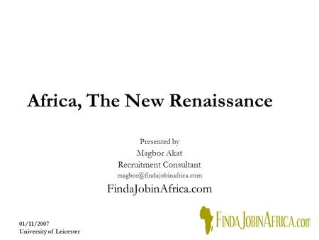 01/11/2007 University of Leicester Africa, The New Renaissance Presented by Magbor Akat Recruitment Consultant FindaJobinAfrica.com.