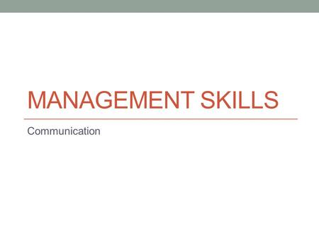 MANAGEMENT SKILLS Communication. Communicating Communication is an interaction or exchange between people that results in the transfer of a message or.