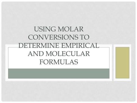 USING MOLAR CONVERSIONS TO DETERMINE EMPIRICAL AND MOLECULAR FORMULAS.