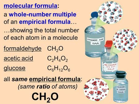 Molecular formula: a whole-number multiple of an empirical formula… …showing the total number of each atom in a molecule formaldehyde CH 2 O acetic acid.