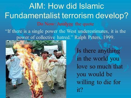 "AIM: How did Islamic Fundamentalist terrorism develop? Do Now: Analyze the quote ""If there is a single power the West underestimates, it is the power of."