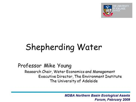 Shepherding Water Professor Mike Young Research Chair, Water Economics and Management Executive Director, The Environment Institute The University of Adelaide.