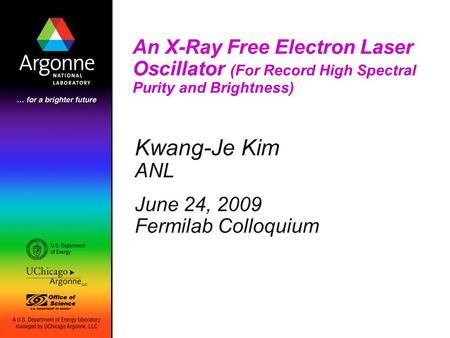 An X-Ray Free Electron Laser Oscillator (For Record High Spectral Purity and Brightness) Kwang-Je Kim ANL June 24, 2009 Fermilab Colloquium.