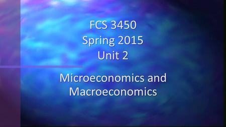 Microeconomics and Macroeconomics FCS 3450 Spring 2015 Unit 2.