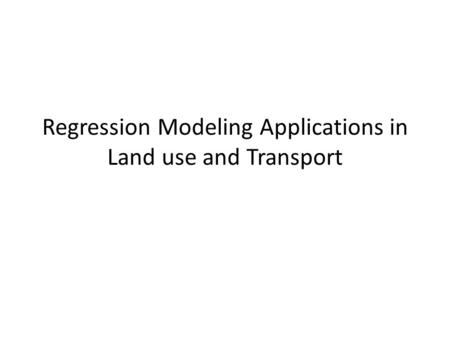 Regression Modeling Applications in Land use and Transport.