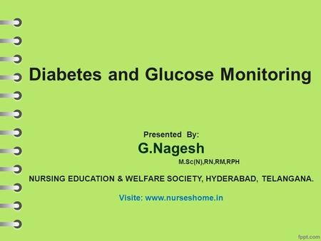 Diabetes and Glucose Monitoring Presented By: G.Nagesh M.Sc(N),RN,RM,RPH NURSING EDUCATION & WELFARE SOCIETY, HYDERABAD, TELANGANA. Visite: www.nurseshome.in.
