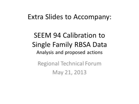 Extra Slides to Accompany: SEEM 94 Calibration to Single Family RBSA Data Analysis and proposed actions Regional Technical Forum May 21, 2013.