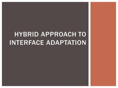 HYBRID APPROACH TO INTERFACE ADAPTATION.  Computing power anywhere and everywhere  Need interfaces that can adapt to different device conditions and.