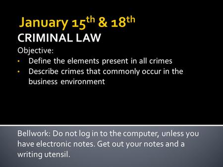 CRIMINAL LAW Objective: Define the elements present in all crimes Describe crimes that commonly occur in the business environment Bellwork: Do not log.