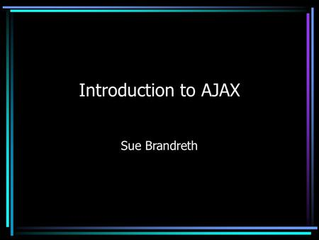 Introduction to AJAX Sue Brandreth. What is Ajax?