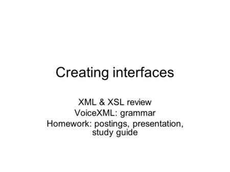 Creating interfaces XML & XSL review VoiceXML: grammar Homework: postings, presentation, study guide.