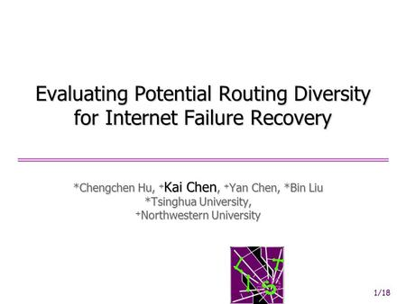 1/18 Evaluating Potential Routing Diversity for Internet Failure Recovery *Chengchen Hu, + Kai Chen, + Yan Chen, *Bin Liu *Tsinghua University, + Northwestern.