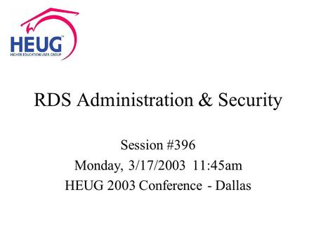 RDS Administration & Security Session #396 Monday, 3/17/2003 11:45am HEUG 2003 Conference - Dallas.