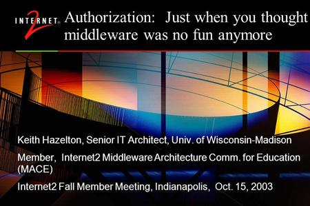 Authorization: Just when you thought middleware was no fun anymore Keith Hazelton, Senior IT Architect, Univ. of Wisconsin-Madison Member, Internet2 Middleware.
