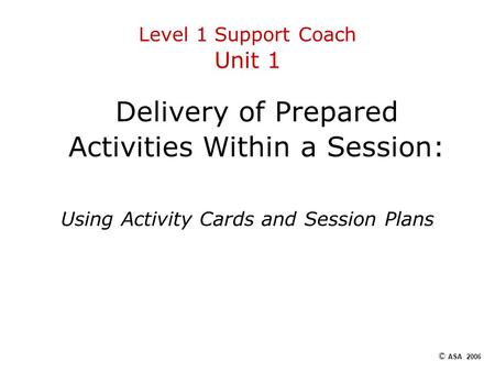 Level 1 Support Coach Unit 1 Delivery of Prepared Activities Within a Session: Using Activity Cards and Session Plans © ASA 2006.