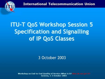 International Telecommunication Union Workshop on End-to-End Quality of Service.What is it? How do we get it? Geneva, 1-3 October 2003 ITU-T QoS Workshop.