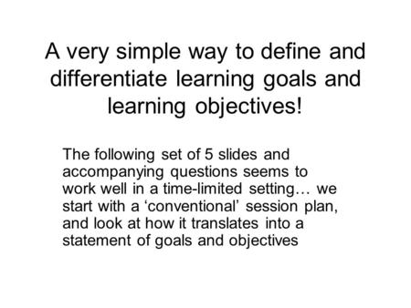 A very simple way to define and differentiate learning goals and learning objectives! The following set of 5 slides and accompanying questions seems to.