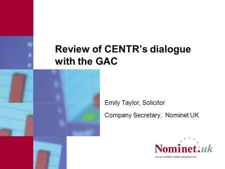 Review of CENTR's dialogue with the GAC Emily Taylor, Solicitor Company Secretary, Nominet UK.