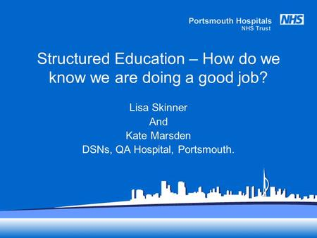 Structured Education – How do we know we are doing a good job? Lisa Skinner And Kate Marsden DSNs, QA Hospital, Portsmouth.