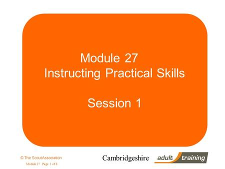 © The Scout Association Module 27 Page: 1 of 8 Cambridgeshire Module 27 Instructing Practical Skills Session 1.