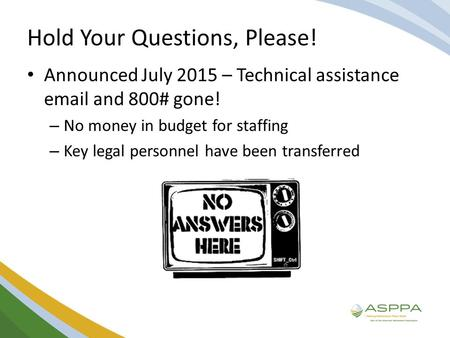 Hold Your Questions, Please! Announced July 2015 – Technical assistance email and 800# gone! – No money in budget for staffing – Key legal personnel have.