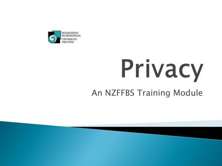 An NZFFBS Training Module.  Objective 1  State the purpose and principles of the Privacy Act and the Code of Ethics.  Objective 2  Apply the principles.