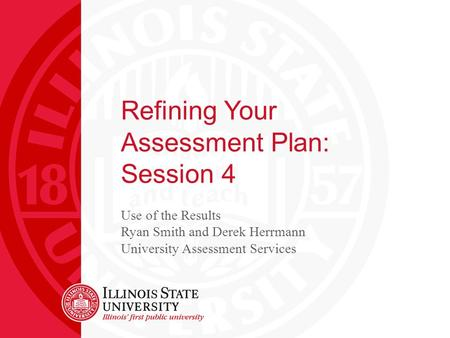 Refining Your Assessment Plan: Session 4 Use of the Results Ryan Smith and Derek Herrmann University Assessment Services.