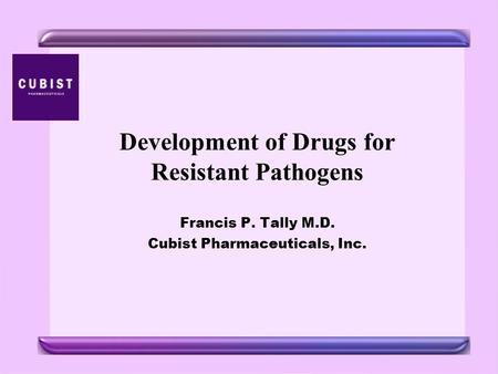 Development of Drugs for Resistant Pathogens Francis P. Tally M.D. Cubist Pharmaceuticals, Inc.