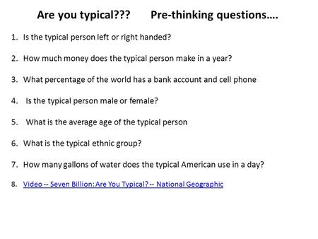 Are you typical??? Pre-thinking questions…. 1.Is the typical person left or right handed? 2.How much money does the typical person make in a year? 3.What.