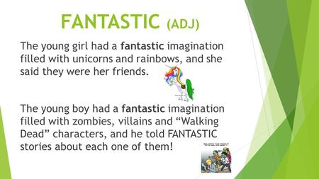 FANTASTIC (ADJ) The young girl had a fantastic imagination filled with unicorns and rainbows, and she said they were her friends. The young boy had a fantastic.