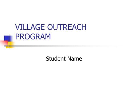 VILLAGE OUTREACH PROGRAM Student Name. OVERVIEW Village outreach programs target Health Education Clean water Farming and income-producing projects Environment.