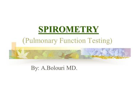 SPIROMETRY SPIROMETRY ( Pulmonary Function Testing) By: A.Bolouri MD.