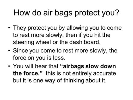 How do air bags protect you? They protect you by allowing you to come to rest more slowly, then if you hit the steering wheel or the dash board. Since.