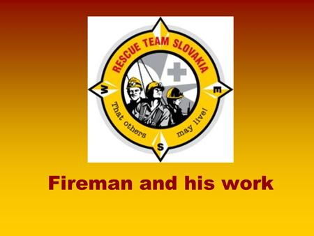 Fireman and his work. I would like to tell you what the FIREMAN do Work with fire Catastrophes Traffic accident Ecological accident Work with children.