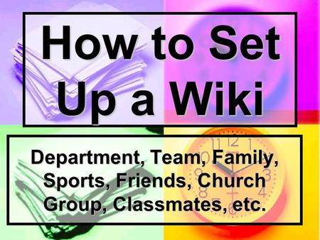 How to Set Up a Wiki Department, Team, Family, Sports, Friends, Church Group, Classmates, etc.