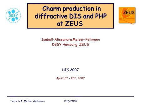 Isabell-A. Melzer-Pellmann DIS 2007 Charm production in diffractive DIS and PHP at ZEUS Charm production in diffractive DIS and PHP at ZEUS Isabell-Alissandra.