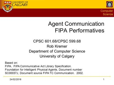 Computer Science 24/02/20161 Agent Communication FIPA Performatives CPSC 601.68/CPSC 599.68 Rob Kremer Department of Computer Science University of Calgary.