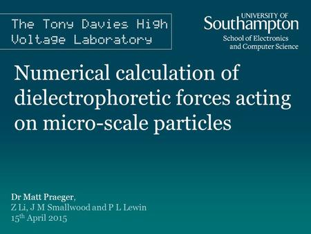 Numerical calculation of dielectrophoretic forces acting on micro-scale particles Dr Matt Praeger, Z Li, J M Smallwood and P L Lewin 15 th April 2015.